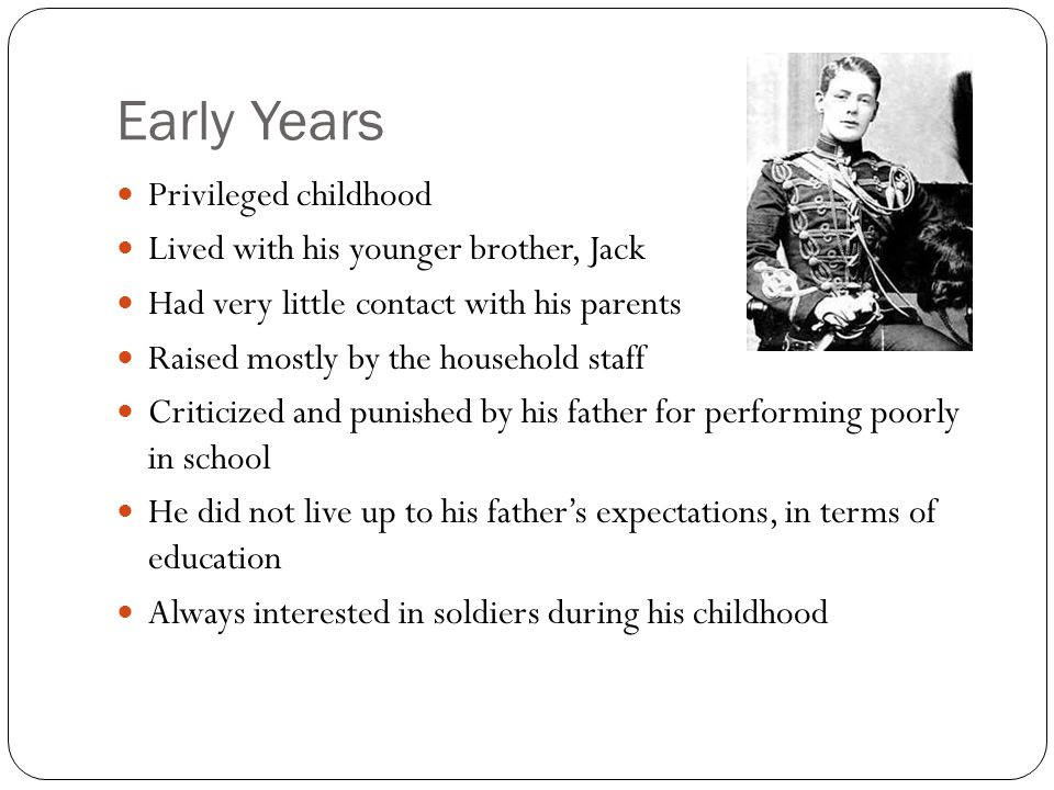 Early Years Privileged childhood Lived with his younger brother, Jack Had very little contact with his parents Raised mostly by the household staff Criticized and punished by his father for performing poorly in school He did not live up to his father's expectations, in terms of education Always interested in soldiers during his childhood