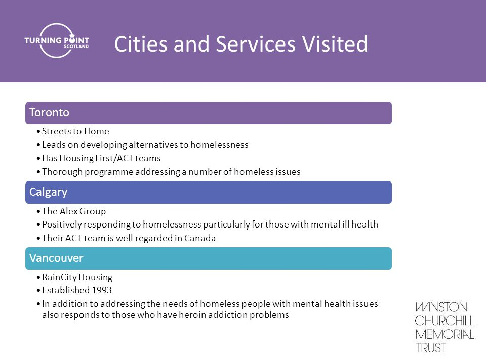 Cities and Services Visited Toronto Streets to Home Leads on developing alternatives to homelessness Has Housing First/ACT teams Thorough programme addressing a number of homeless issues Calgary The Alex Group Positively responding to homelessness particularly for those with mental ill health Their ACT team is well regarded in Canada Vancouver RainCity Housing Established 1993 In addition to addressing the needs of homeless people with mental health issues also responds to those who have heroin addiction problems