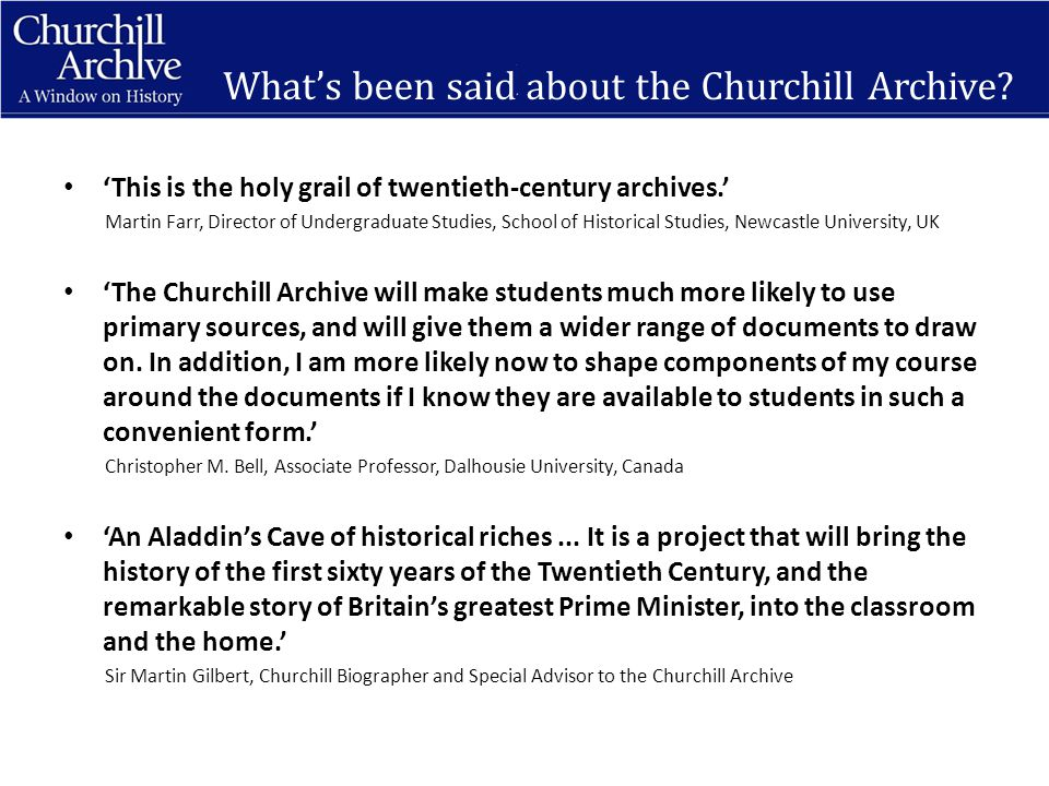 'This is the holy grail of twentieth-century archives.' Martin Farr, Director of Undergraduate Studies, School of Historical Studies, Newcastle University, UK 'The Churchill Archive will make students much more likely to use primary sources, and will give them a wider range of documents to draw on.