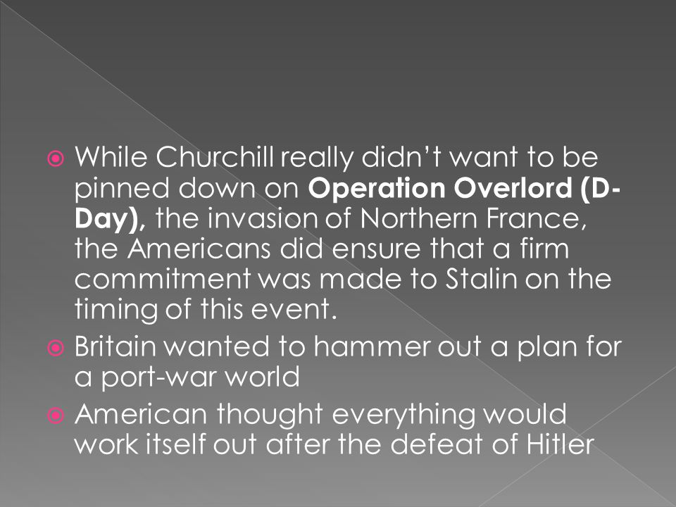  While Churchill really didn't want to be pinned down on Operation Overlord (D- Day), the invasion of Northern France, the Americans did ensure that a firm commitment was made to Stalin on the timing of this event.