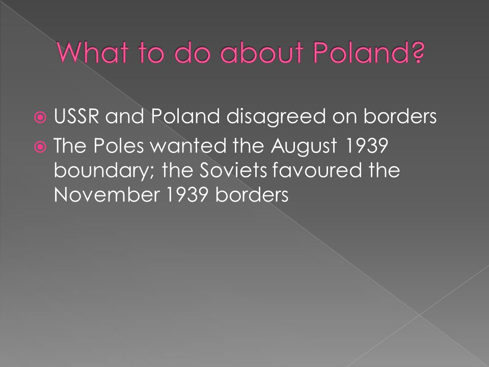  USSR and Poland disagreed on borders  The Poles wanted the August 1939 boundary; the Soviets favoured the November 1939 borders