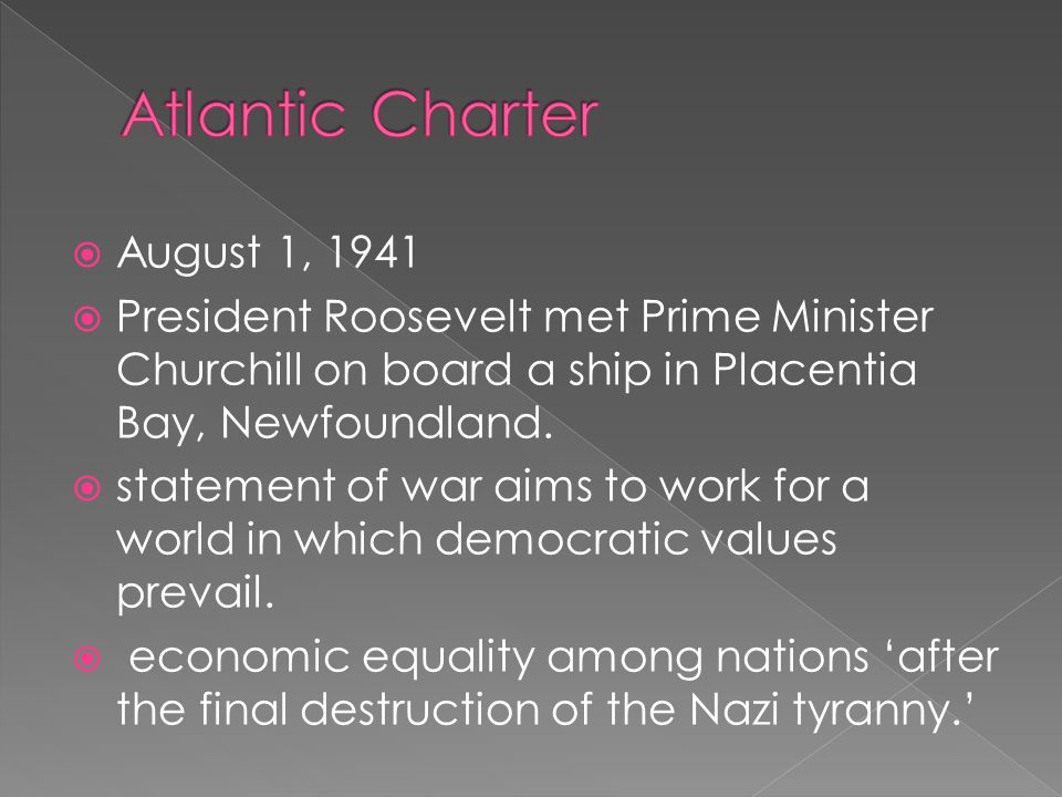  August 1, 1941  President Roosevelt met Prime Minister Churchill on board a ship in Placentia Bay, Newfoundland.