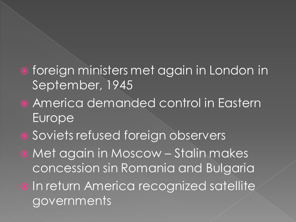  foreign ministers met again in London in September, 1945  America demanded control in Eastern Europe  Soviets refused foreign observers  Met again in Moscow – Stalin makes concession sin Romania and Bulgaria  In return America recognized satellite governments