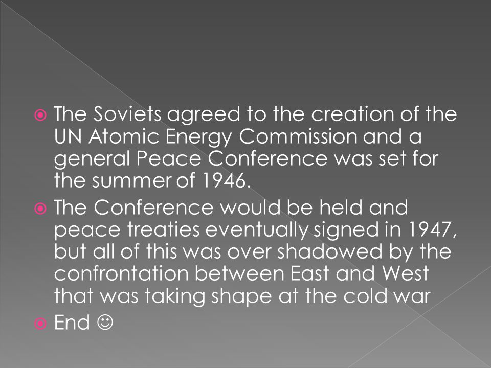  The Soviets agreed to the creation of the UN Atomic Energy Commission and a general Peace Conference was set for the summer of 1946.