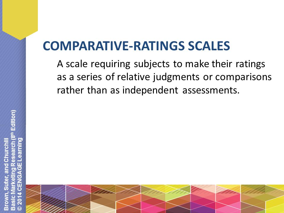 Brown, Suter, and Churchill Basic Marketing Research (8 th Edition) © 2014 CENGAGE Learning COMPARATIVE-RATINGS SCALES A scale requiring subjects to make their ratings as a series of relative judgments or comparisons rather than as independent assessments.