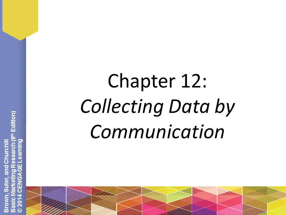 Brown, Suter, and Churchill Basic Marketing Research (8 th Edition) © 2014 CENGAGE Learning Chapter 12: Collecting Data by Communication