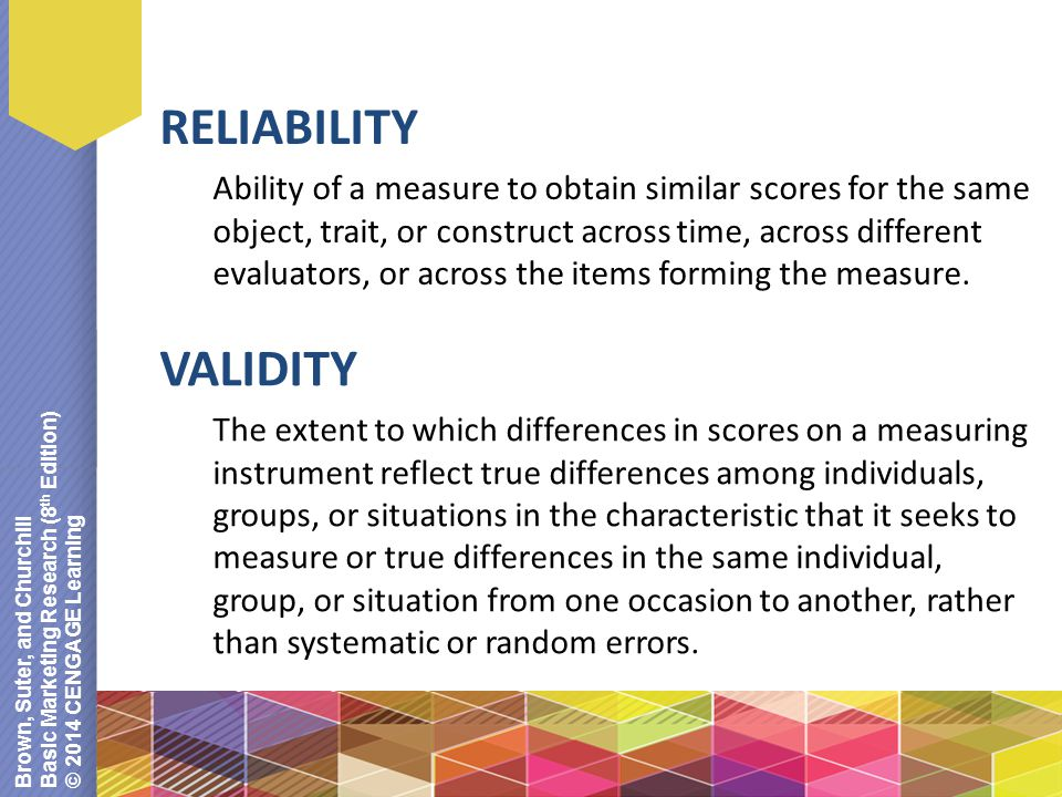 Brown, Suter, and Churchill Basic Marketing Research (8 th Edition) © 2014 CENGAGE Learning RELIABILITY Ability of a measure to obtain similar scores for the same object, trait, or construct across time, across different evaluators, or across the items forming the measure.