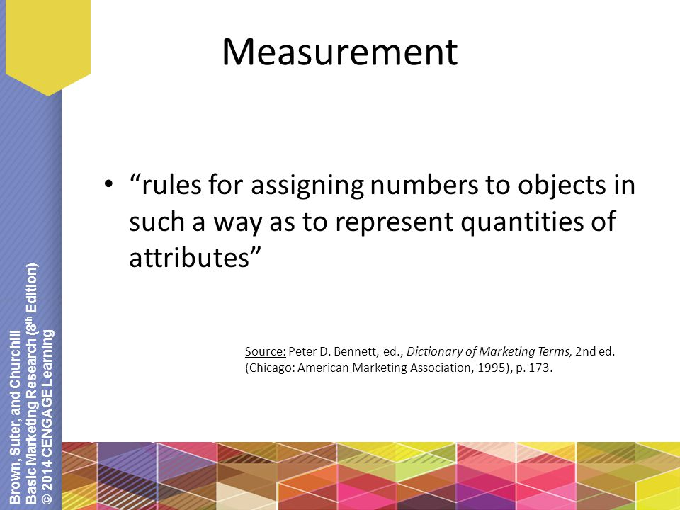 Brown, Suter, and Churchill Basic Marketing Research (8 th Edition) © 2014 CENGAGE Learning Measurement rules for assigning numbers to objects in such a way as to represent quantities of attributes Source: Peter D.