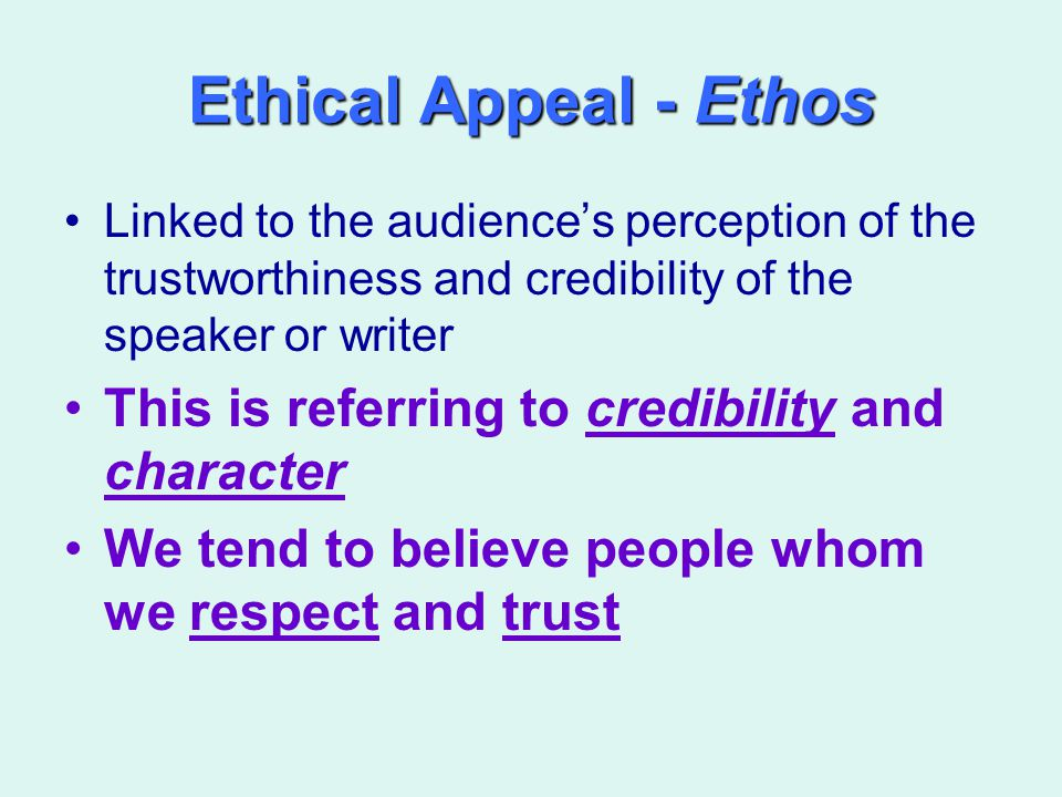 Ethical Appeal - Ethos Linked to the audience's perception of the trustworthiness and credibility of the speaker or writer This is referring to credib