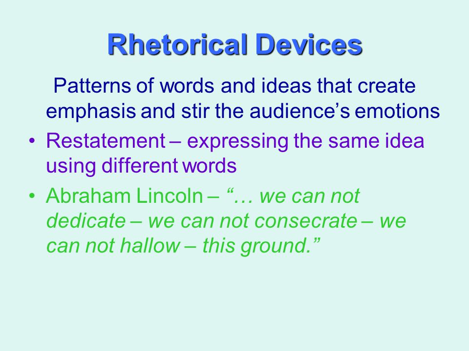 Rhetorical Devices Patterns of words and ideas that create emphasis and stir the audience's emotions Restatement – expressing the same idea using diff