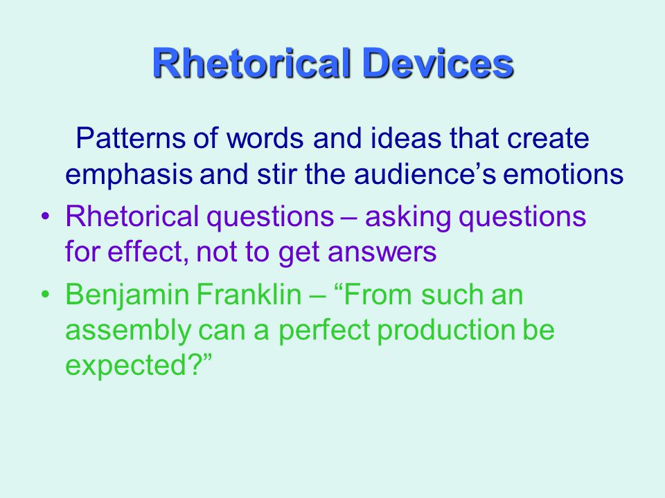 Rhetorical Devices Patterns of words and ideas that create emphasis and stir the audience's emotions Rhetorical questions – asking questions for effec