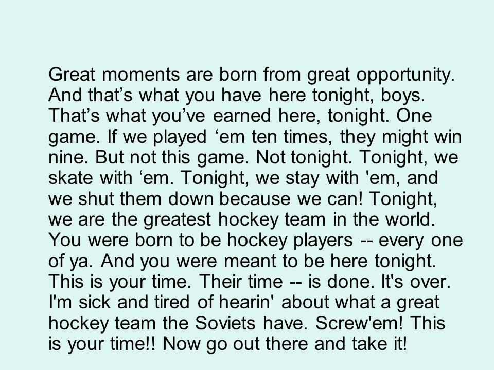 Great moments are born from great opportunity. And that's what you have here tonight, boys. That's what you've earned here, tonight. One game. If we p