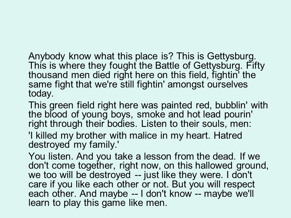 Anybody know what this place is? This is Gettysburg. This is where they fought the Battle of Gettysburg. Fifty thousand men died right here on this fi