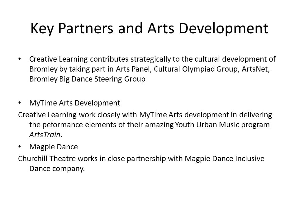 Key Partners and Arts Development Creative Learning contributes strategically to the cultural development of Bromley by taking part in Arts Panel, Cultural Olympiad Group, ArtsNet, Bromley Big Dance Steering Group MyTime Arts Development Creative Learning work closely with MyTime Arts development in delivering the peformance elements of their amazing Youth Urban Music program ArtsTrain.