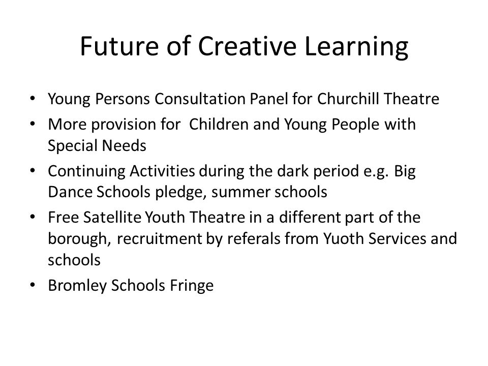 Future of Creative Learning Young Persons Consultation Panel for Churchill Theatre More provision for Children and Young People with Special Needs Continuing Activities during the dark period e.g.