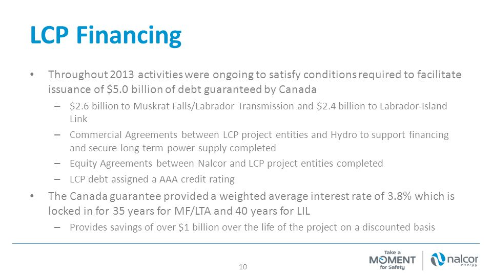 LCP Financing Throughout 2013 activities were ongoing to satisfy conditions required to facilitate issuance of $5.0 billion of debt guaranteed by Canada – $2.6 billion to Muskrat Falls/Labrador Transmission and $2.4 billion to Labrador-Island Link – Commercial Agreements between LCP project entities and Hydro to support financing and secure long-term power supply completed – Equity Agreements between Nalcor and LCP project entities completed – LCP debt assigned a AAA credit rating The Canada guarantee provided a weighted average interest rate of 3.8% which is locked in for 35 years for MF/LTA and 40 years for LIL – Provides savings of over $1 billion over the life of the project on a discounted basis 10