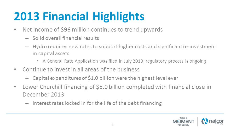 2013 Financial Highlights Net income of $96 million continues to trend upwards – Solid overall financial results – Hydro requires new rates to support higher costs and significant re-investment in capital assets A General Rate Application was filed in July 2013; regulatory process is ongoing Continue to invest in all areas of the business – Capital expenditures of $1.0 billion were the highest level ever Lower Churchill financing of $5.0 billion completed with financial close in December 2013 – Interest rates locked in for the life of the debt financing 4