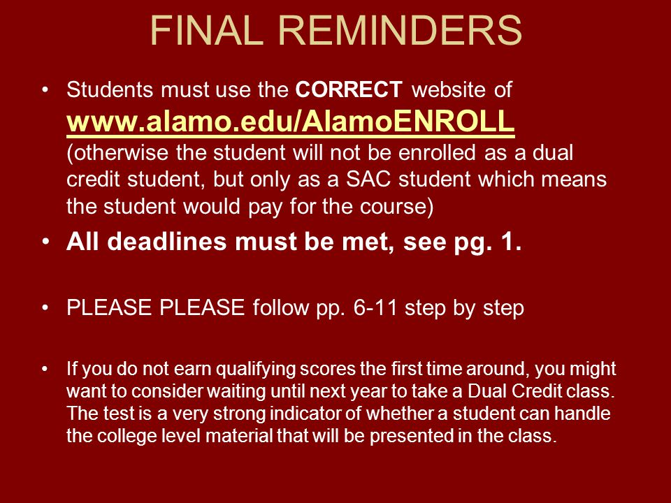 FINAL REMINDERS Students must use the CORRECT website of www.alamo.edu/AlamoENROLL (otherwise the student will not be enrolled as a dual credit studen