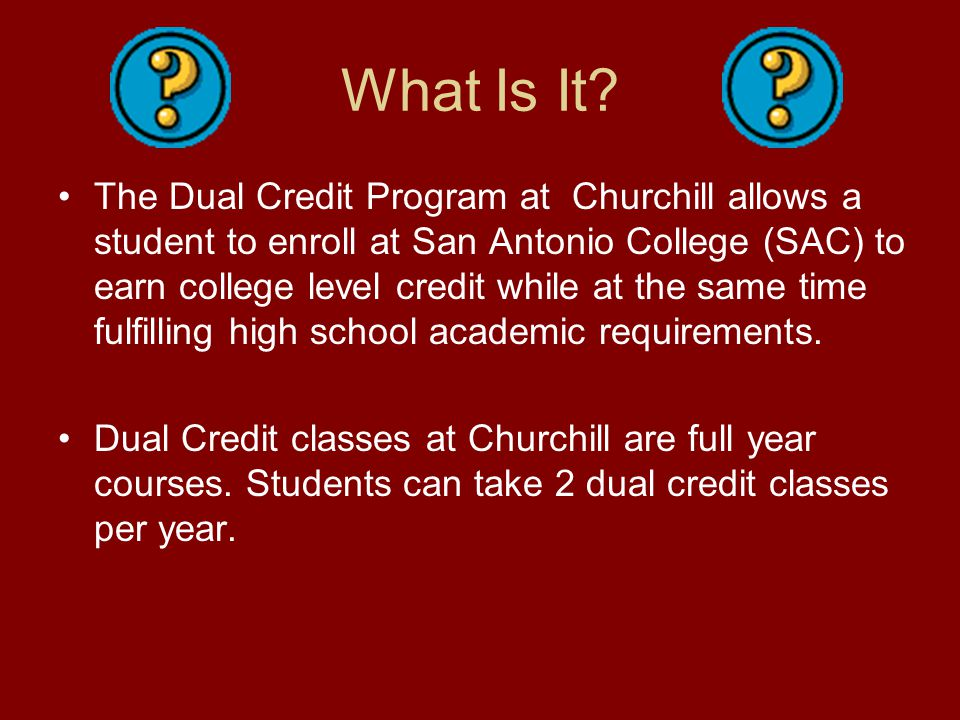 What Is It? The Dual Credit Program at Churchill allows a student to enroll at San Antonio College (SAC) to earn college level credit while at the sam