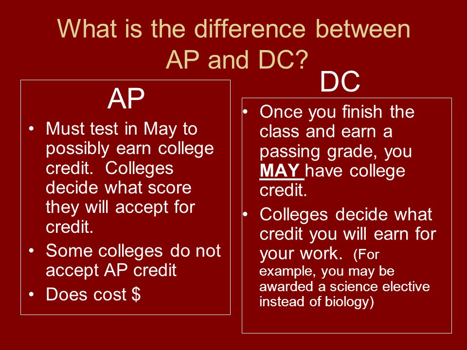 What is the difference between AP and DC? AP Must test in May to possibly earn college credit. Colleges decide what score they will accept for credit.