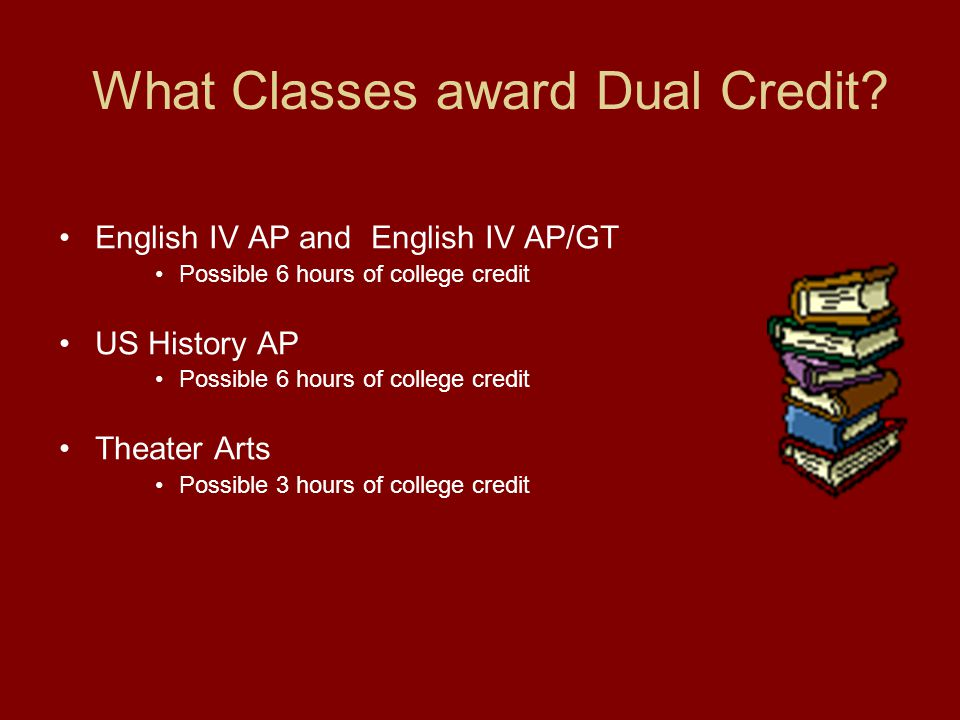 What Classes award Dual Credit? English IV AP and English IV AP/GT Possible 6 hours of college credit US History AP Possible 6 hours of college credit
