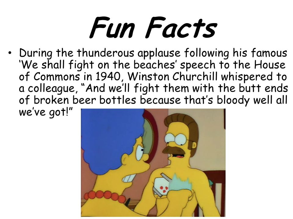 During the thunderous applause following his famous 'We shall fight on the beaches' speech to the House of Commons in 1940, Winston Churchill whispered to a colleague, And we'll fight them with the butt ends of broken beer bottles because that's bloody well all we've got! Fun Facts