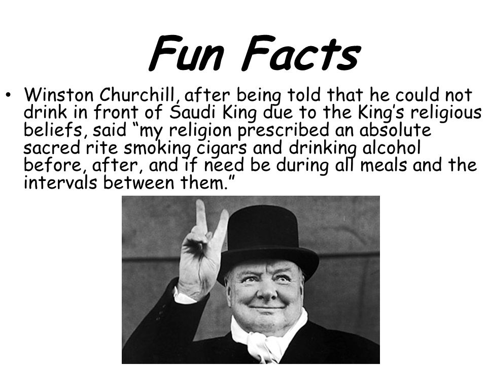 Winston Churchill, after being told that he could not drink in front of Saudi King due to the King's religious beliefs, said my religion prescribed an absolute sacred rite smoking cigars and drinking alcohol before, after, and if need be during all meals and the intervals between them. Fun Facts