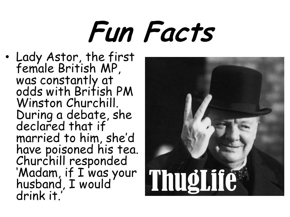 Lady Astor, the first female British MP, was constantly at odds with British PM Winston Churchill. During a debate, she declared that if married to hi