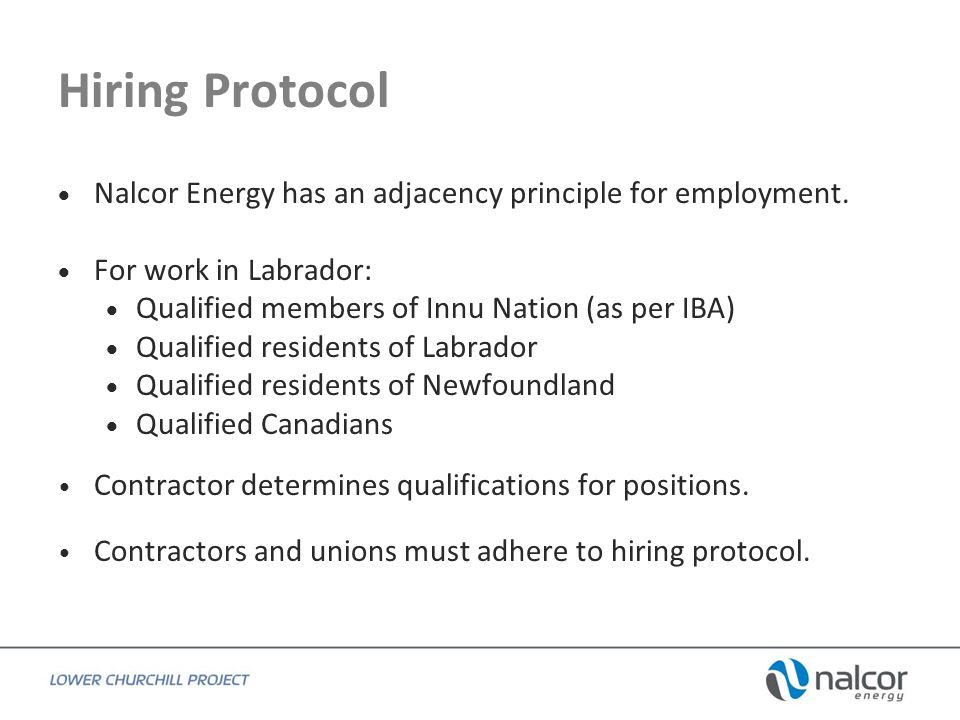 Hiring Protocol From the Collective Agreement(s): 7.03 In order to meet the obligations applicable to the hiring and retention of qualified Labrador Innu and obligations contained within the Benefits Strategy, the Parties agree that all Project partners, including the Association, its Contractor members, the Council of Unions and its Union members will work proactively and progressively to advance the participation and integration in the areas of employment, training and apprenticeship for women and members of underrepresented groups as per gender Equity and diversity objectives.