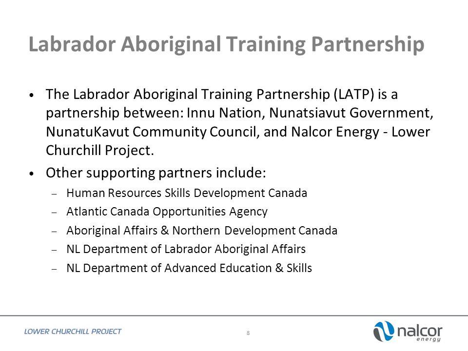 Labrador Aboriginal Training Partnership The Labrador Aboriginal Training Partnership (LATP) is a partnership between: Innu Nation, Nunatsiavut Government, NunatuKavut Community Council, and Nalcor Energy - Lower Churchill Project.