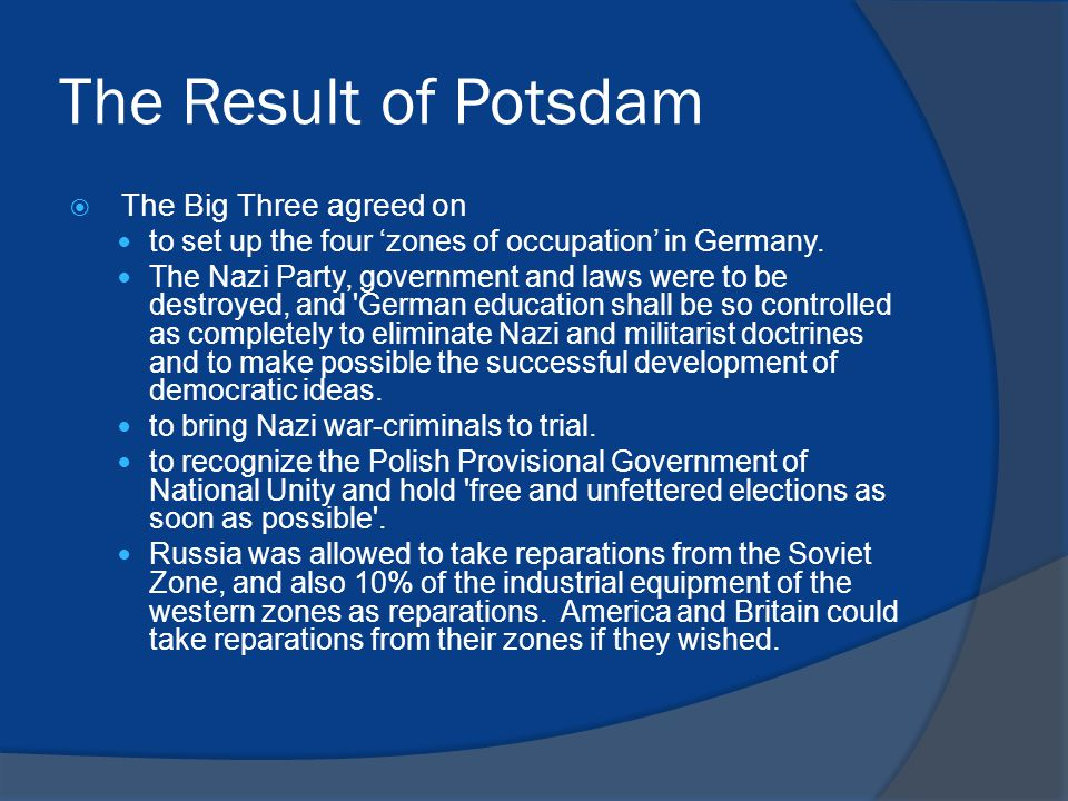 The Result of Potsdam  The Big Three agreed on to set up the four 'zones of occupation' in Germany.