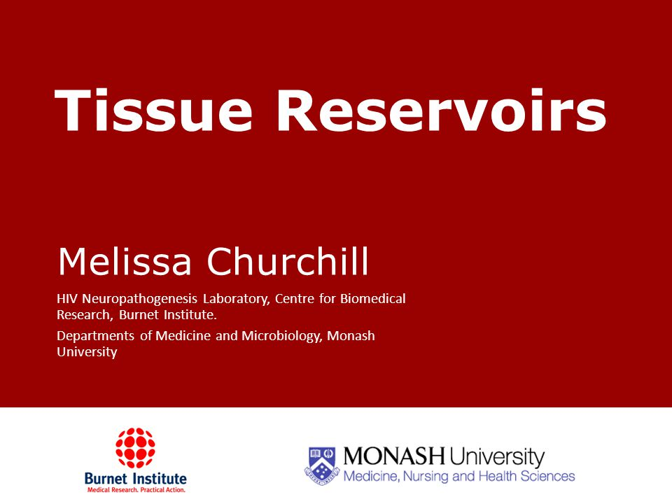 Tissue Reservoirs Melissa Churchill HIV Neuropathogenesis Laboratory, Centre for Biomedical Research, Burnet Institute.