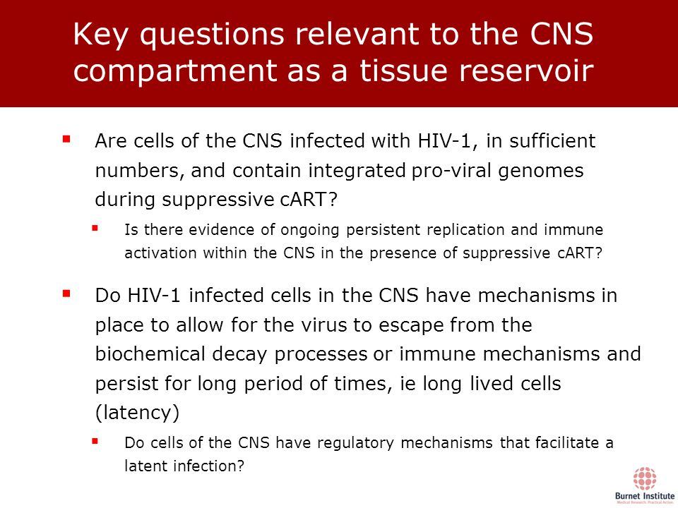 Key questions relevant to the CNS compartment as a tissue reservoir  Are cells of the CNS infected with HIV-1, in sufficient numbers, and contain integrated pro-viral genomes during suppressive cART.