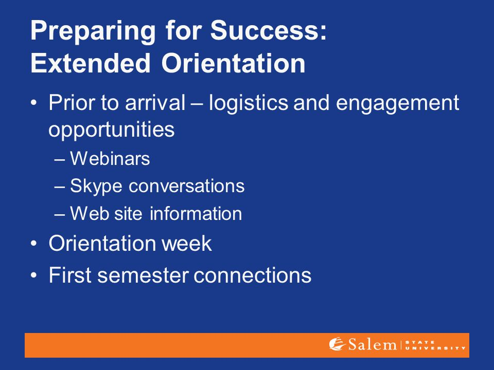 Preparing for Success: Extended Orientation Prior to arrival – logistics and engagement opportunities –Webinars –Skype conversations –Web site informa
