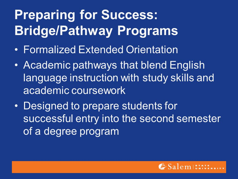 Preparing for Success: Bridge/Pathway Programs Formalized Extended Orientation Academic pathways that blend English language instruction with study sk