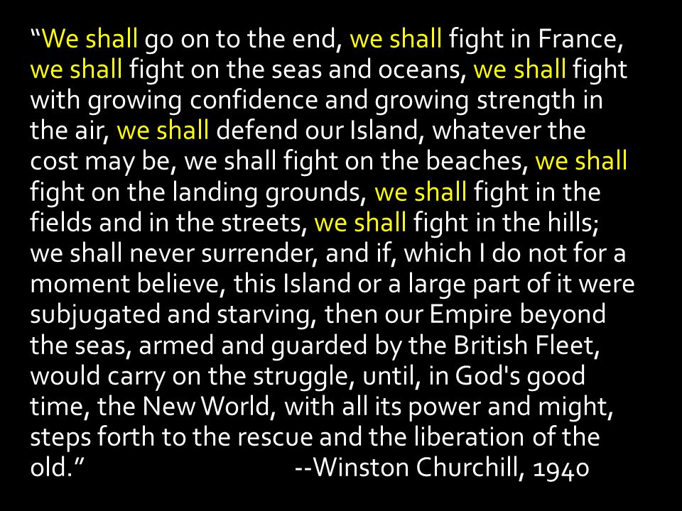 """We shall go on to the end, we shall fight in France, we shall fight on the seas and oceans, we shall fight with growing confidence and growing streng"