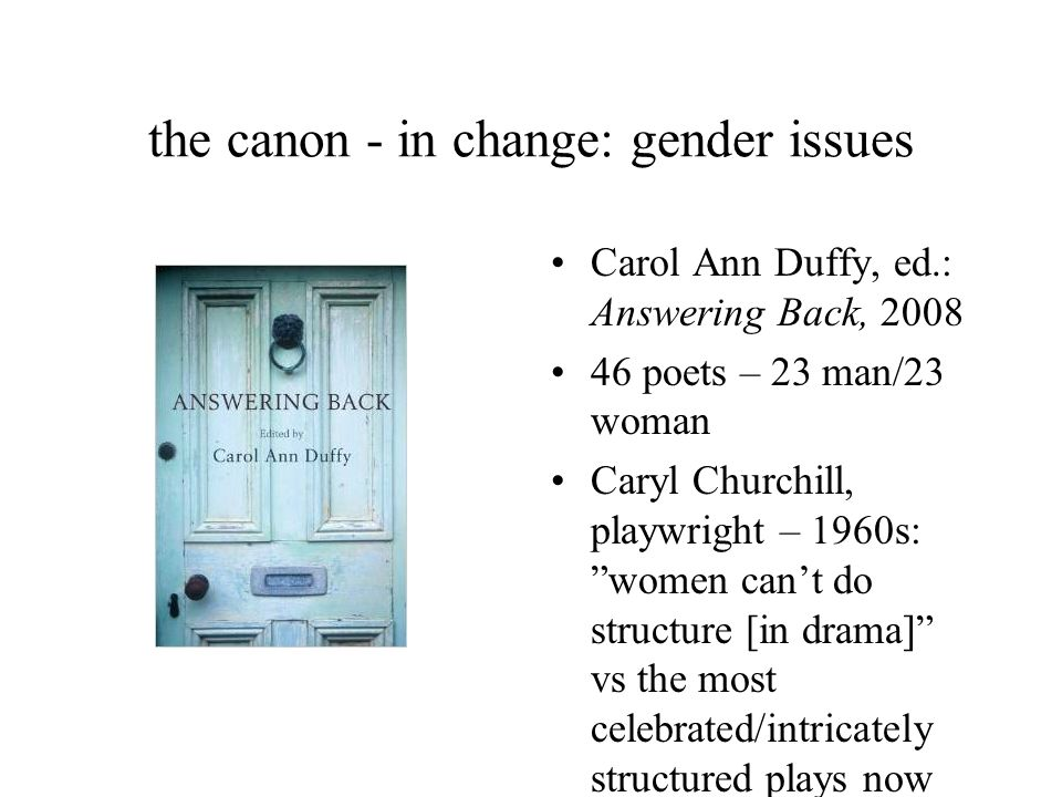 the canon - in change: gender issues Carol Ann Duffy, ed.: Answering Back, 2008 46 poets – 23 man/23 woman Caryl Churchill, playwright – 1960s: women can't do structure [in drama] vs the most celebrated/intricately structured plays now