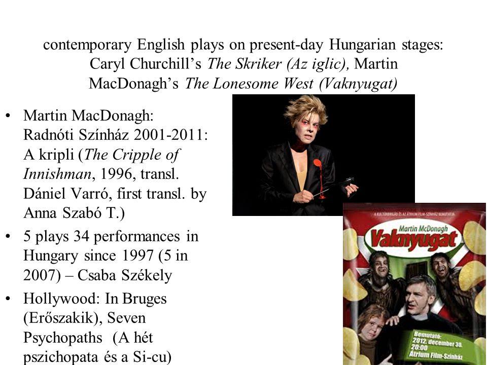 contemporary English plays on present-day Hungarian stages: Caryl Churchill's The Skriker (Az iglic), Martin MacDonagh's The Lonesome West (Vaknyugat) Martin MacDonagh: Radnóti Színház 2001-2011: A kripli (The Cripple of Innishman, 1996, transl.