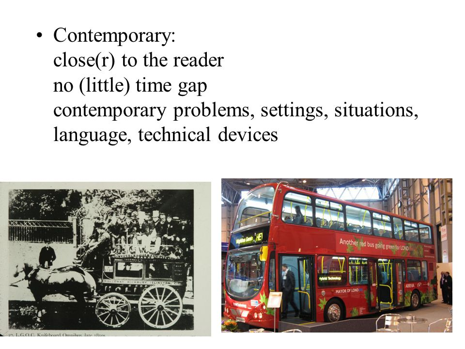 Contemporary: close(r) to the reader no (little) time gap contemporary problems, settings, situations, language, technical devices