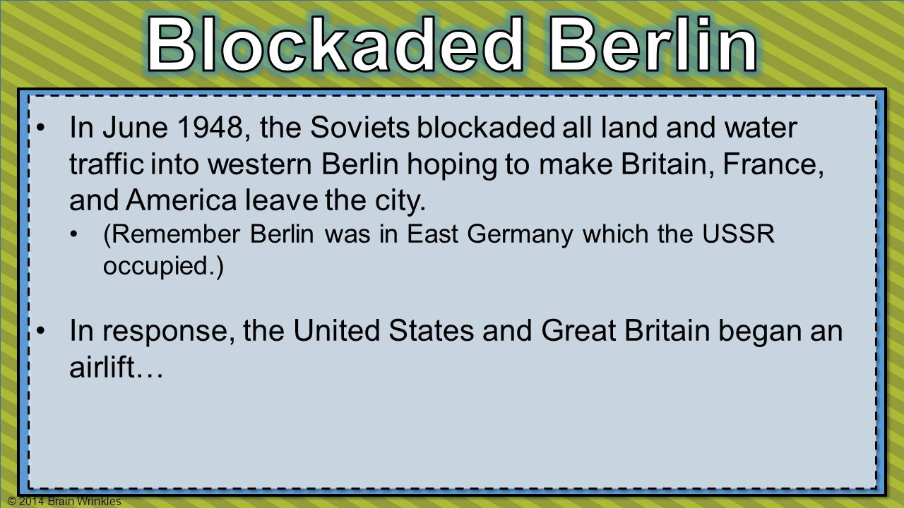 In June 1948, the Soviets blockaded all land and water traffic into western Berlin hoping to make Britain, France, and America leave the city.