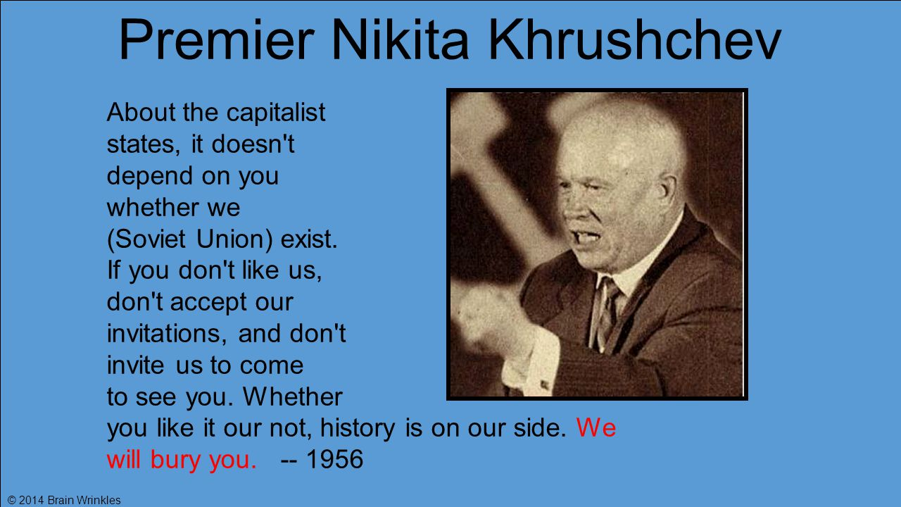 Premier Nikita Khrushchev About the capitalist states, it doesn t depend on you whether we (Soviet Union) exist.