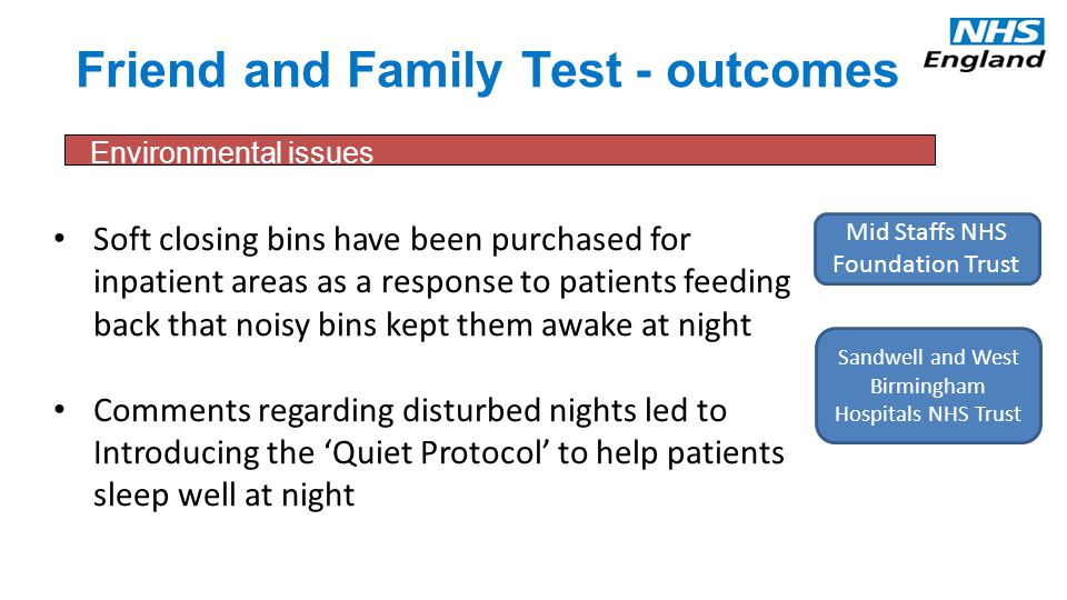 Friend and Family Test - outcomes Soft closing bins have been purchased for inpatient areas as a response to patients feeding back that noisy bins kept them awake at night Comments regarding disturbed nights led to Introducing the 'Quiet Protocol' to help patients sleep well at night Environmental issues Mid Staffs NHS Foundation Trust Sandwell and West Birmingham Hospitals NHS Trust