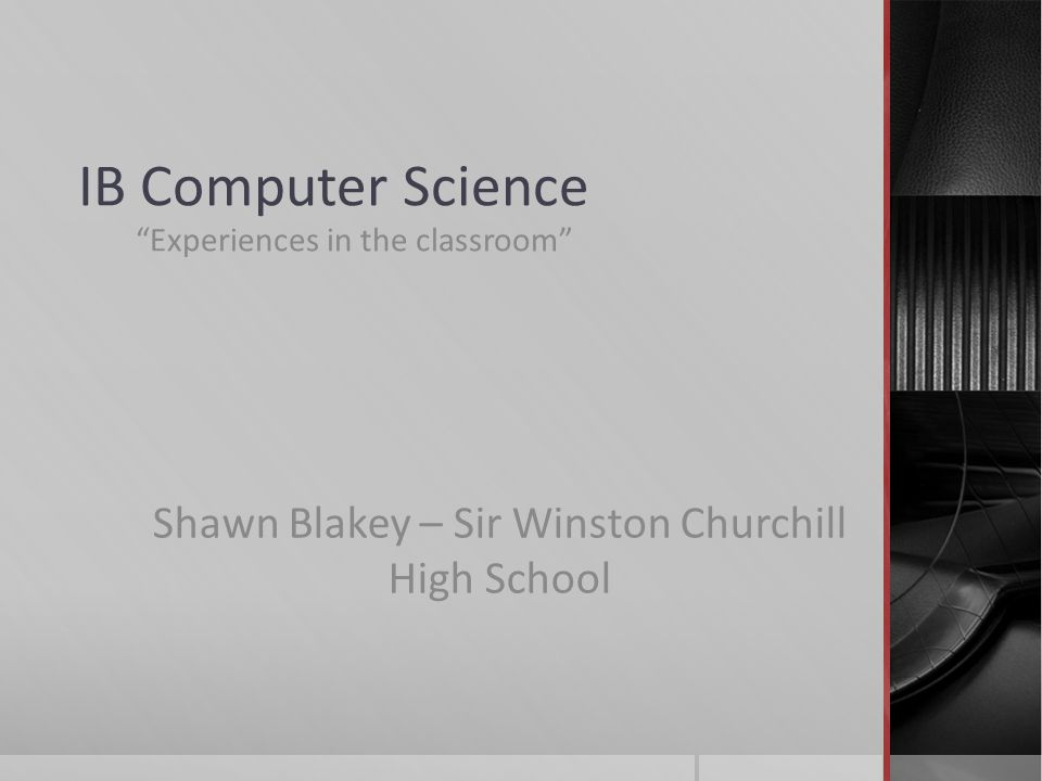 IB Computer Science Experiences in the classroom Shawn Blakey – Sir Winston Churchill High School