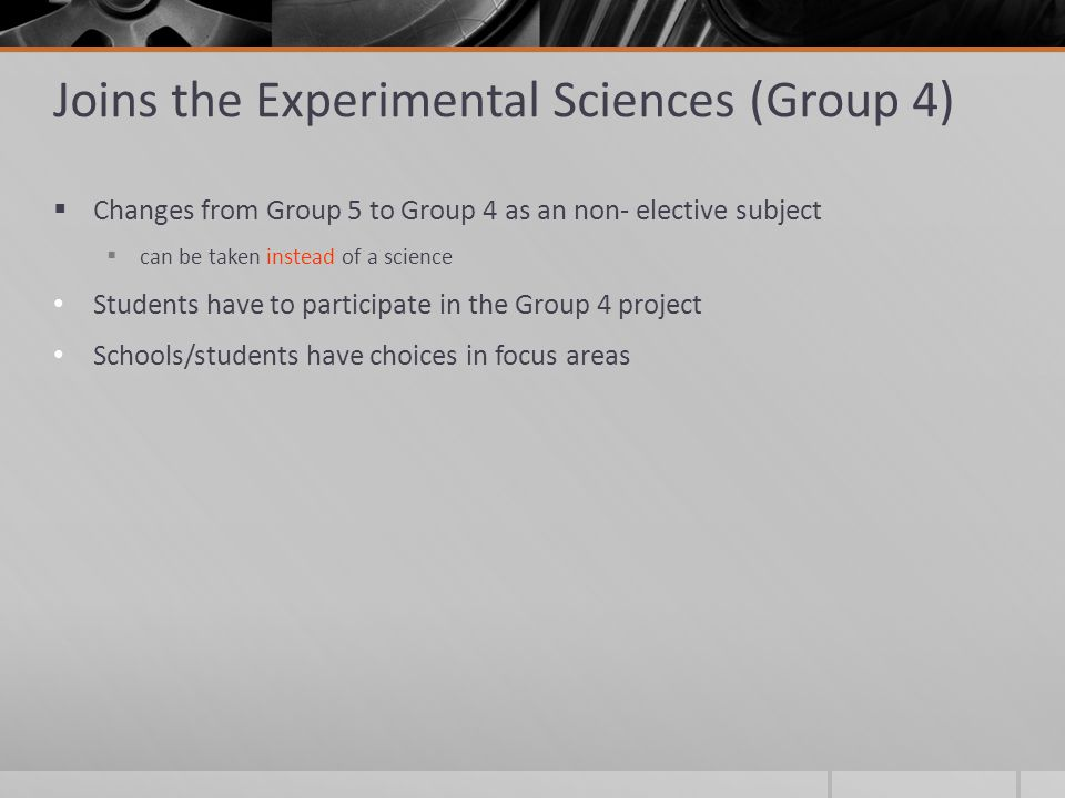 Joins the Experimental Sciences (Group 4)  Changes from Group 5 to Group 4 as an non- elective subject  can be taken instead of a science Students have to participate in the Group 4 project Schools/students have choices in focus areas