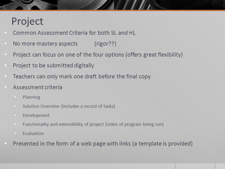 Project Common Assessment Criteria for both SL and HL No more mastery aspects(rigor ) Project can focus on one of the four options (offers great flexibility) Project to be submitted digitally Teachers can only mark one draft before the final copy Assessment criteria Planning Solution Overview (includes a record of tasks) Development Functionality and extensibility of project (video of program being run) Evaluation Presented in the form of a web page with links (a template is provided)