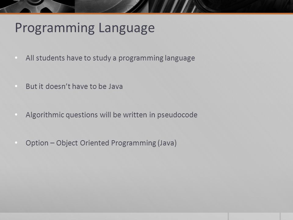 Programming Language All students have to study a programming language But it doesn't have to be Java Algorithmic questions will be written in pseudocode Option – Object Oriented Programming (Java)