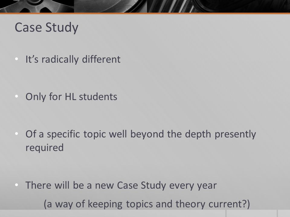 Case Study It's radically different Only for HL students Of a specific topic well beyond the depth presently required There will be a new Case Study every year (a way of keeping topics and theory current )