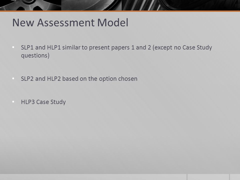 New Assessment Model SLP1 and HLP1 similar to present papers 1 and 2 (except no Case Study questions) SLP2 and HLP2 based on the option chosen HLP3 Case Study