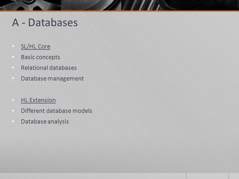 A - Databases SL/HL Core Basic concepts Relational databases Database management HL Extension Different database models Database analysis