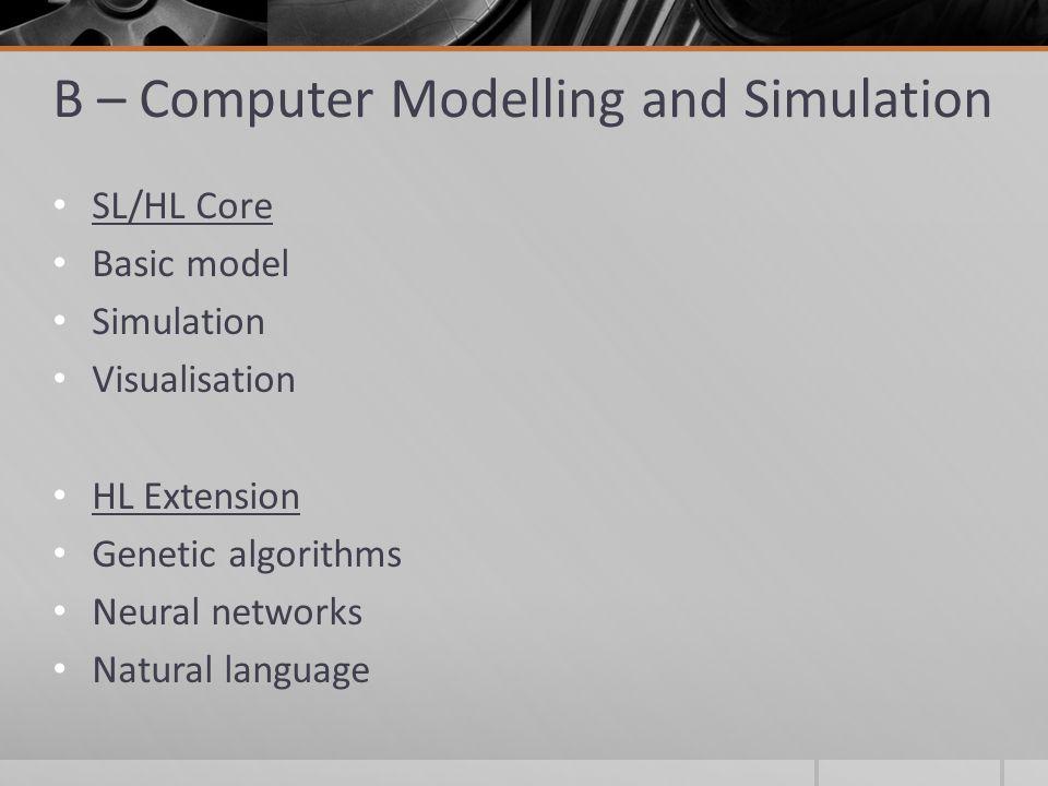 B – Computer Modelling and Simulation SL/HL Core Basic model Simulation Visualisation HL Extension Genetic algorithms Neural networks Natural language